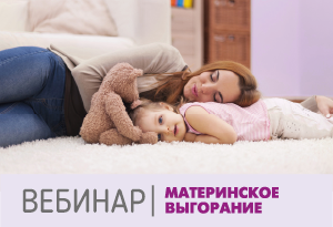 Вебинар: материнское эмоциональное выгорание